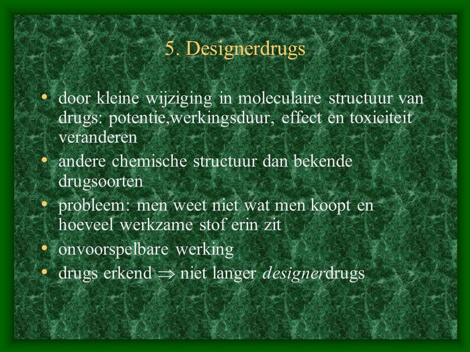5. Designerdrugs door kleine wijziging in moleculaire structuur van drugs: potentie,werkingsduur, effect en toxiciteit veranderen andere chemische str