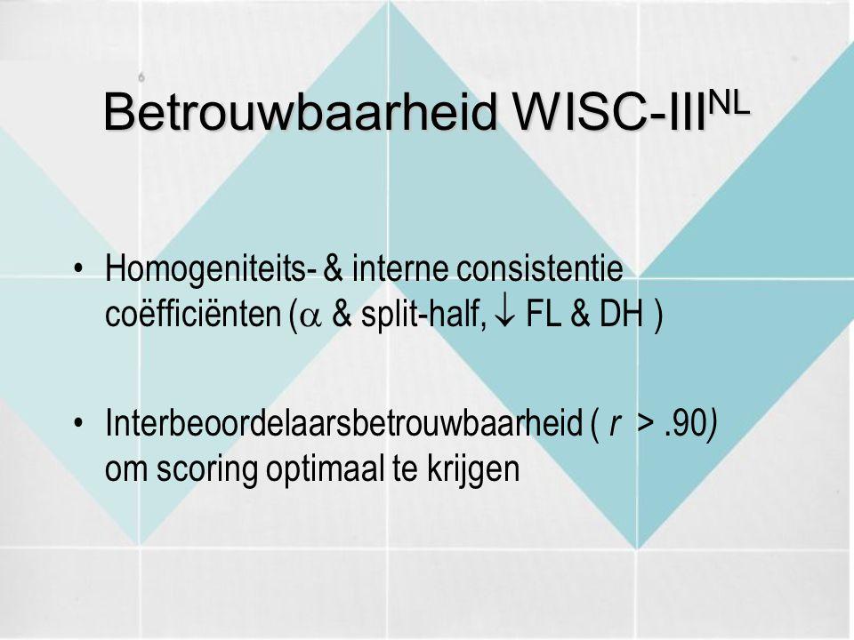 Betrouwbaarheid WISC-III NL Homogeniteits- & interne consistentie coëfficiënten (  & split-half,  FL & DH ) Interbeoordelaarsbetrouwbaarheid ( r >.90 ) om scoring optimaal te krijgen
