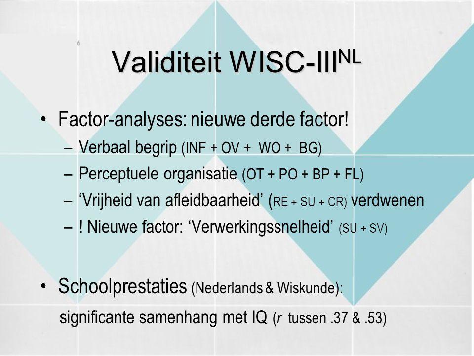 Validiteit WISC-III NL Factor-analyses: nieuwe derde factor! –Verbaal begrip (INF + OV + WO + BG) –Perceptuele organisatie (OT + PO + BP + FL) –'Vrijh
