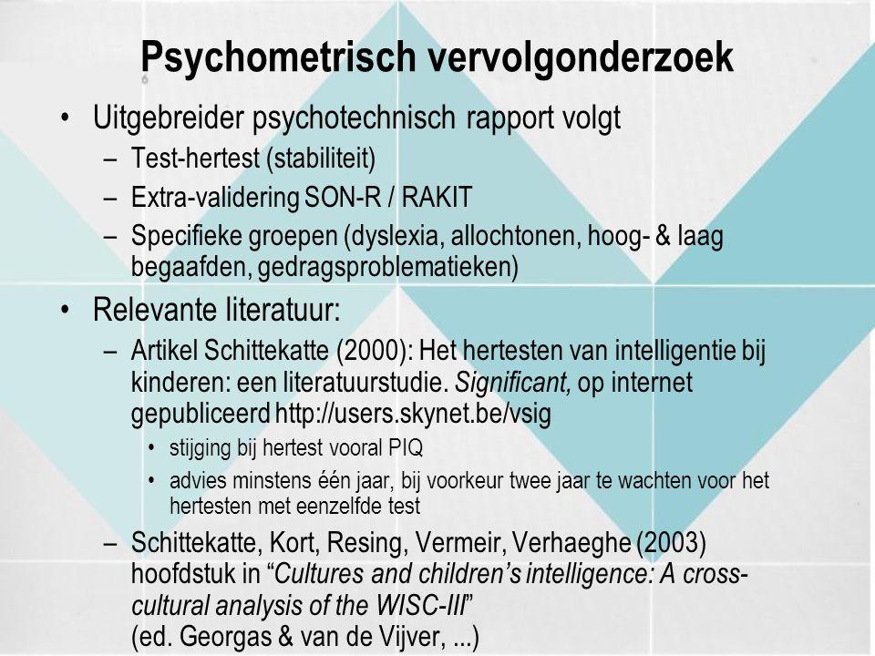 Psychometrisch vervolgonderzoek Uitgebreider psychotechnisch rapport volgt –Test-hertest (stabiliteit) –Extra-validering SON-R / RAKIT –Specifieke groepen (dyslexia, allochtonen, hoog- & laag begaafden, gedragsproblematieken) Relevante literatuur: –Artikel Schittekatte (2000): Het hertesten van intelligentie bij kinderen: een literatuurstudie.