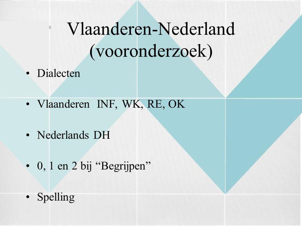 Vlaanderen-Nederland (vooronderzoek) Dialecten Vlaanderen INF, WK, RE, OK Nederlands DH 0, 1 en 2 bij Begrijpen Spelling
