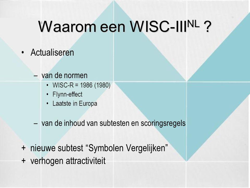 Actualiseren –van de normen WISC-R = 1986 (1980) Flynn-effect Laatste in Europa –van de inhoud van subtesten en scoringsregels + nieuwe subtest Symbolen Vergelijken + verhogen attractiviteit Waarom een WISC-III NL ?