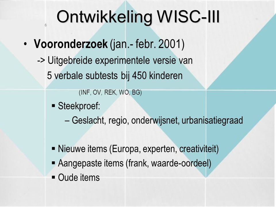 Ontwikkeling WISC-III Vooronderzoek (jan.- febr. 2001) -> Uitgebreide experimentele versie van 5 verbale subtests bij 450 kinderen (INF, OV, REK, WO,