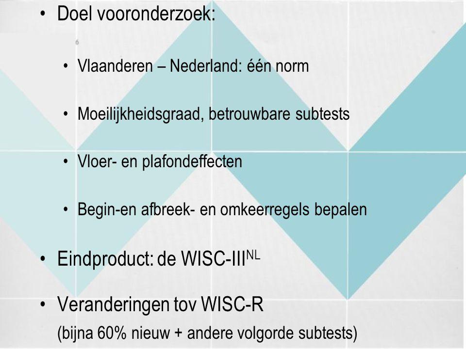 Doel vooronderzoek: Vlaanderen – Nederland: één norm Moeilijkheidsgraad, betrouwbare subtests Vloer- en plafondeffecten Begin-en afbreek- en omkeerregels bepalen Eindproduct: de WISC-III NL Veranderingen tov WISC-R (bijna 60% nieuw + andere volgorde subtests)
