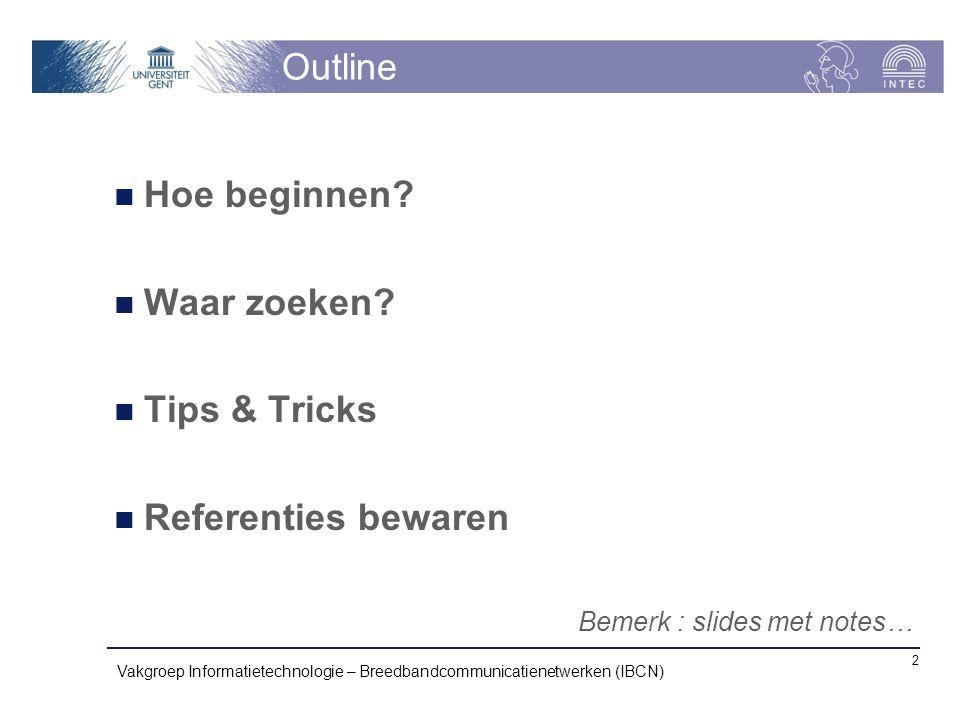 Outline Hoe beginnen? Waar zoeken? Tips & Tricks Referenties bewaren Vakgroep Informatietechnologie – Breedbandcommunicatienetwerken (IBCN) 2 Bemerk :