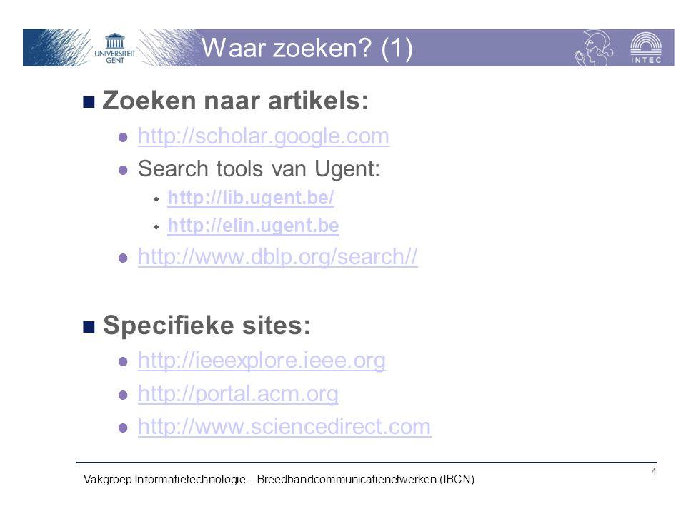 Zoeken naar artikels: http://scholar.google.com Search tools van Ugent:  http://lib.ugent.be/ http://lib.ugent.be/  http://elin.ugent.be http://elin.ugent.be http://www.dblp.org/search// Specifieke sites: http://ieeexplore.ieee.org http://portal.acm.org http://www.sciencedirect.com Vakgroep Informatietechnologie – Breedbandcommunicatienetwerken (IBCN) 4 Waar zoeken.