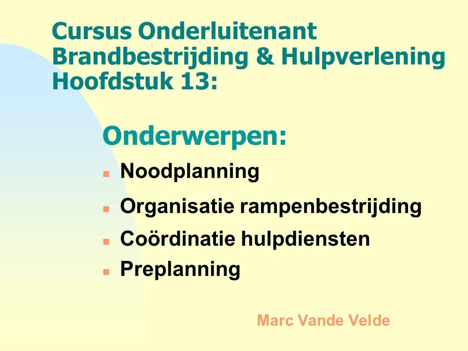 Cursus Onderluitenant Brandbestrijding & Hulpverlening Hoofdstuk 13: Onderwerpen: n Noodplanning n Organisatie rampenbestrijding n Coördinatie hulpdie
