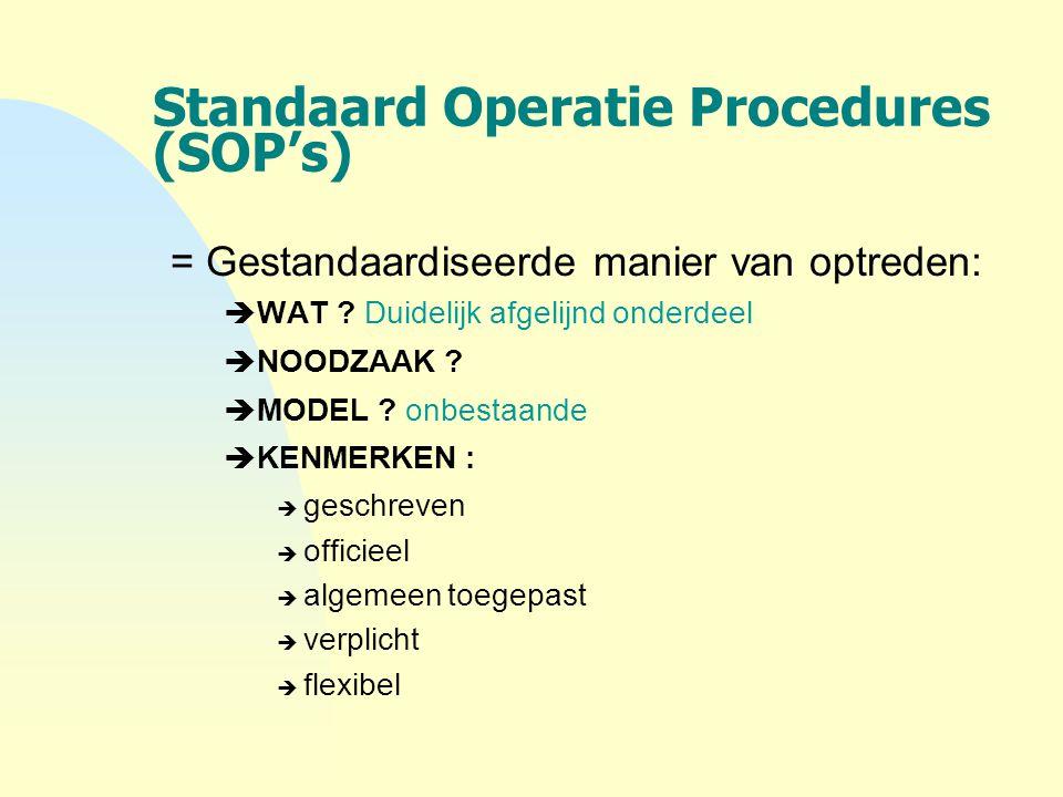 Standaard Operatie Procedures (SOP's) = Gestandaardiseerde manier van optreden:  WAT ? Duidelijk afgelijnd onderdeel  NOODZAAK ?  MODEL ? onbestaan