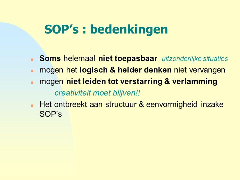 SOP's : bedenkingen n Soms helemaal niet toepasbaar uitzonderlijke situaties n mogen het logisch & helder denken niet vervangen n mogen niet leiden to