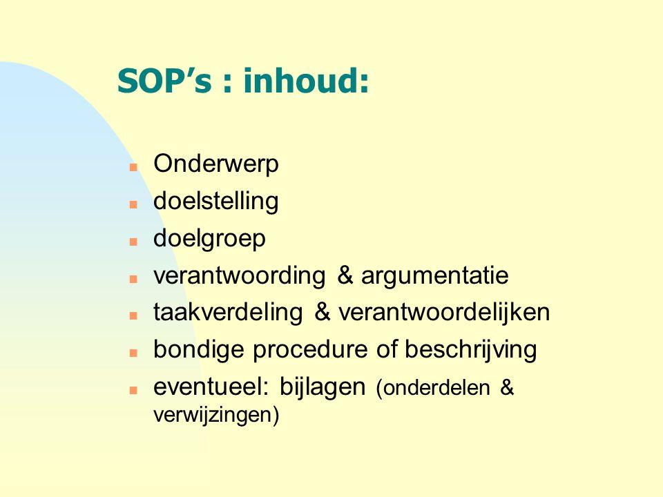 SOP's : inhoud: n Onderwerp n doelstelling n doelgroep n verantwoording & argumentatie n taakverdeling & verantwoordelijken n bondige procedure of bes