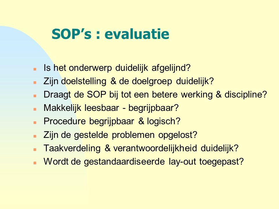 SOP's : evaluatie n Is het onderwerp duidelijk afgelijnd? n Zijn doelstelling & de doelgroep duidelijk? n Draagt de SOP bij tot een betere werking & d