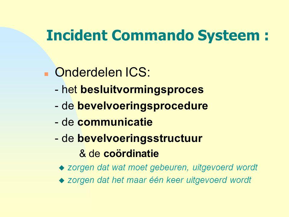 Incident Commando Systeem : n Onderdelen ICS: - het besluitvormingsproces - de bevelvoeringsprocedure - de communicatie - de bevelvoeringsstructuur &