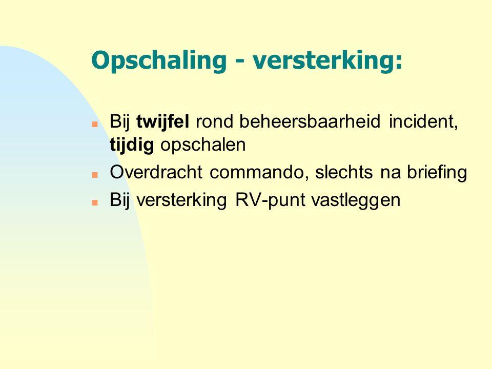 Opschaling - versterking: n Bij twijfel rond beheersbaarheid incident, tijdig opschalen n Overdracht commando, slechts na briefing n Bij versterking R