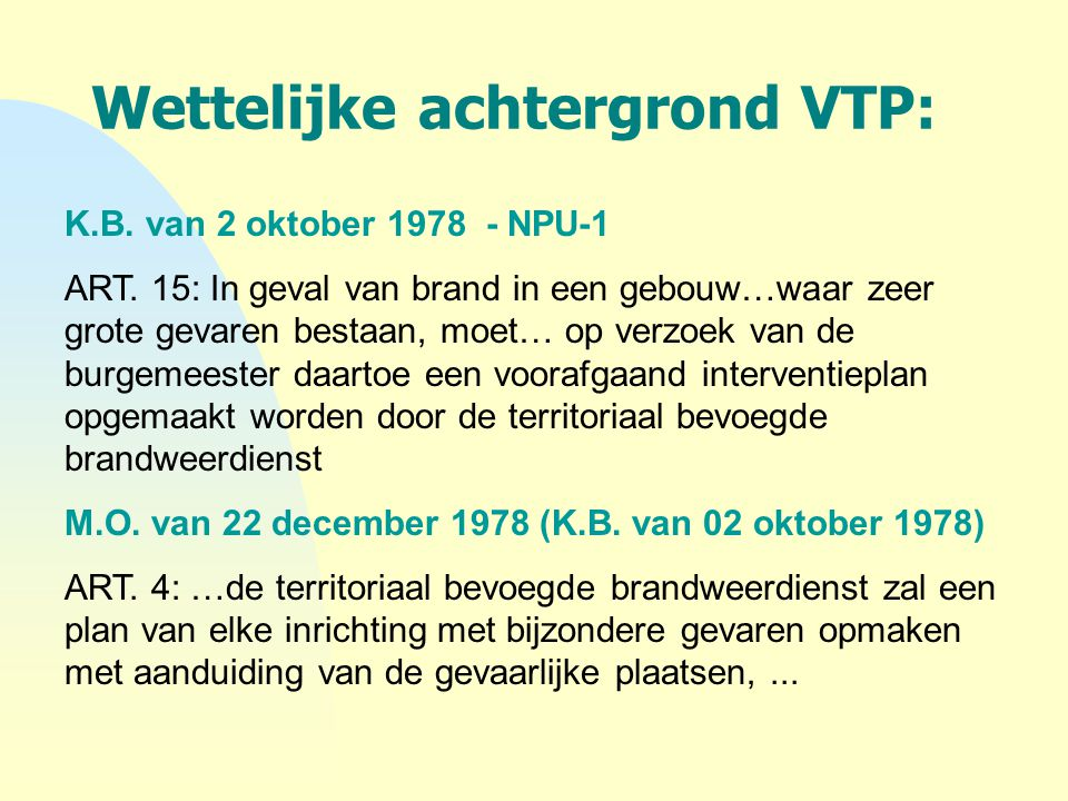 Wettelijke achtergrond VTP: K.B. van 2 oktober 1978 - NPU-1 ART. 15: In geval van brand in een gebouw…waar zeer grote gevaren bestaan, moet… op verzoe