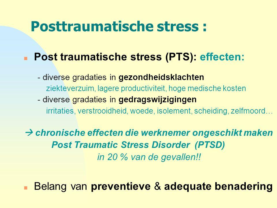 Posttraumatische stress : n Post traumatische stress (PTS): effecten: - diverse gradaties in gezondheidsklachten ziekteverzuim, lagere productiviteit,