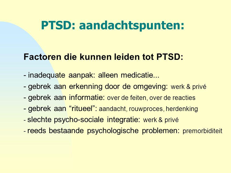 PTSD: aandachtspunten: Factoren die kunnen leiden tot PTSD: - inadequate aanpak: alleen medicatie... - gebrek aan erkenning door de omgeving: werk & p