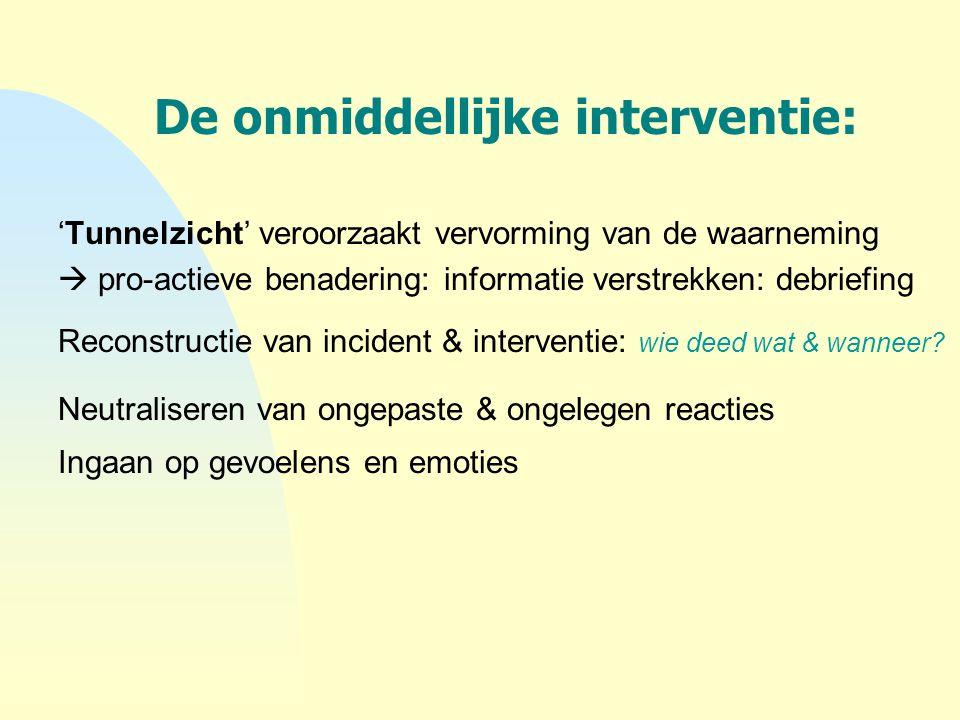 De onmiddellijke interventie: 'Tunnelzicht' veroorzaakt vervorming van de waarneming  pro-actieve benadering: informatie verstrekken: debriefing Reco