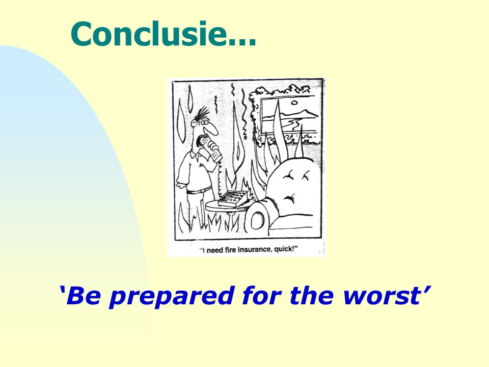Conclusie... 'Be prepared for the worst'