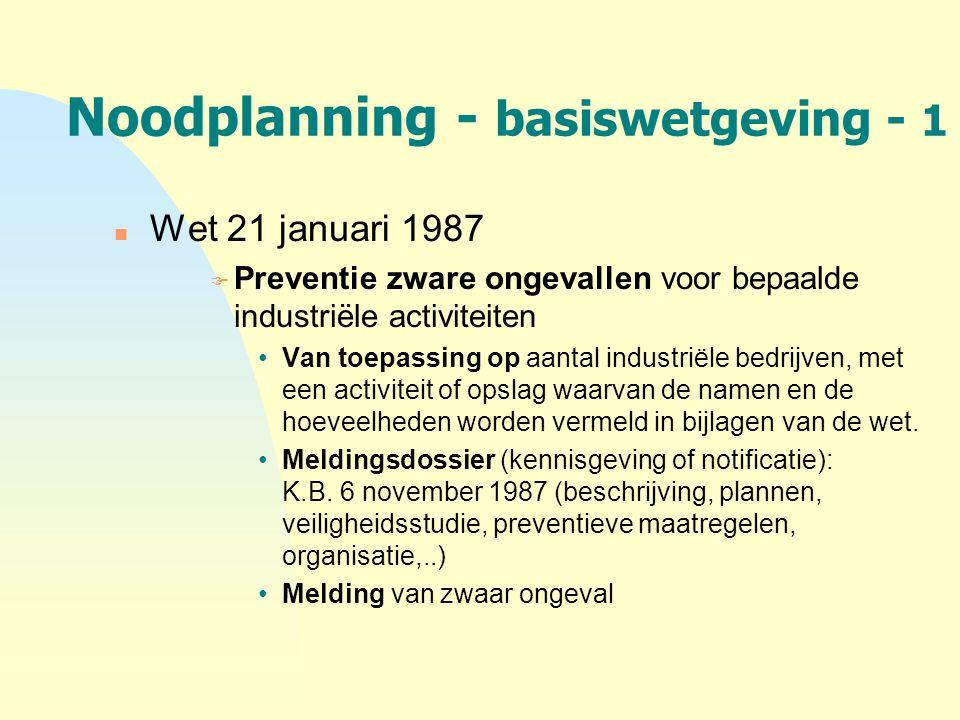 Noodplanning - basiswetgeving - 1 n Wet 21 januari 1987 F Preventie zware ongevallen voor bepaalde industriële activiteiten Van toepassing op aantal i