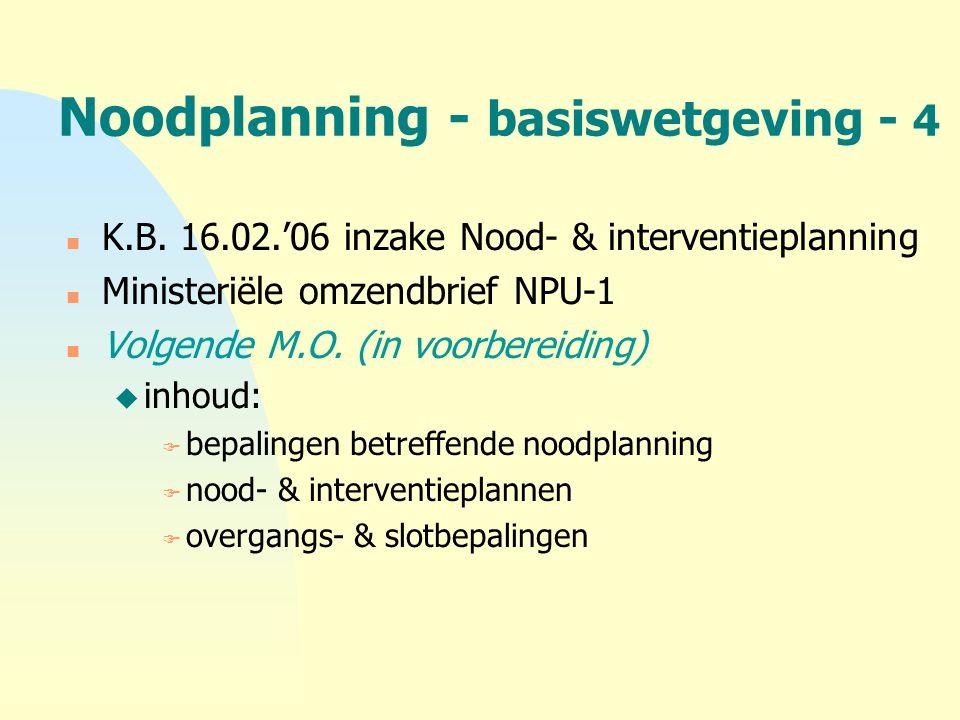 Noodplanning - basiswetgeving - 4 n K.B. 16.02.'06 inzake Nood- & interventieplanning n Ministeriële omzendbrief NPU-1 n Volgende M.O. (in voorbereidi