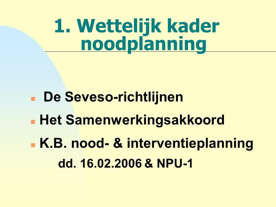 1. Wettelijk kader noodplanning n De Seveso-richtlijnen n Het Samenwerkingsakkoord n K.B. nood- & interventieplanning dd. 16.02.2006 & NPU-1