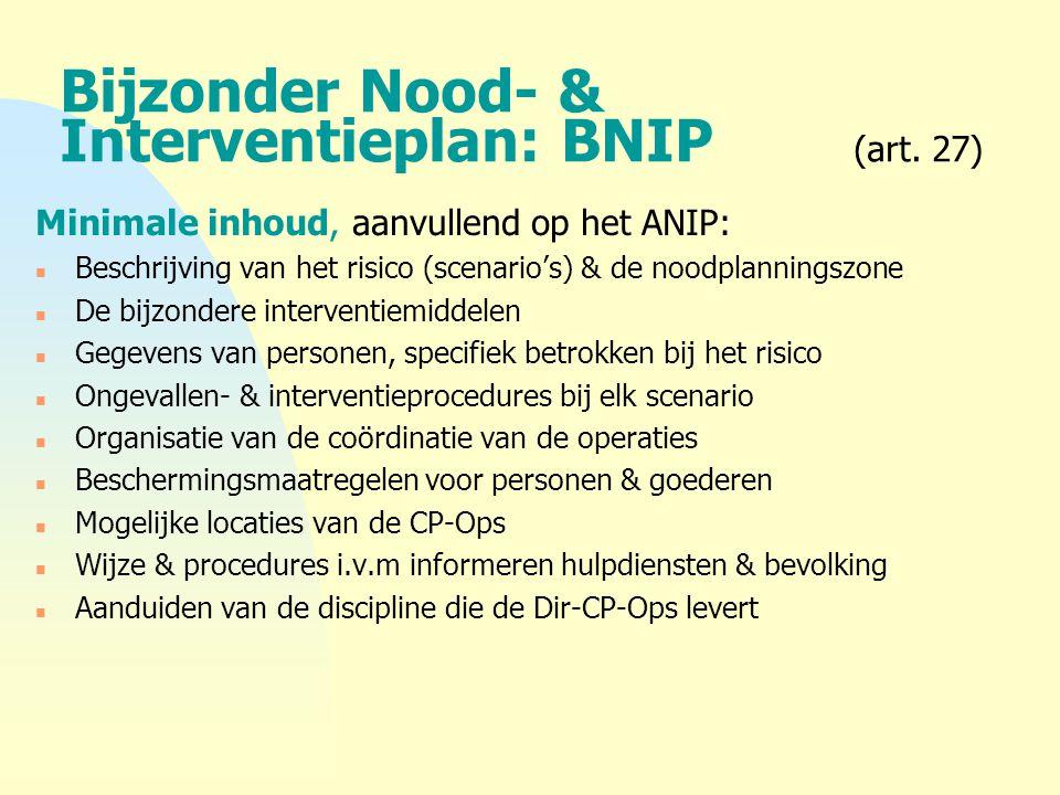 Bijzonder Nood- & Interventieplan: BNIP (art. 27) Minimale inhoud, aanvullend op het ANIP: n Beschrijving van het risico (scenario's) & de noodplannin