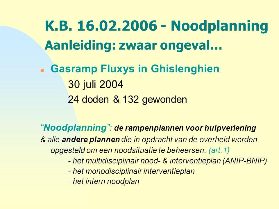 """K.B. 16.02.2006 - Noodplanning Aanleiding: zwaar ongeval… n Gasramp Fluxys in Ghislenghien 30 juli 2004 24 doden & 132 gewonden """"Noodplanning"""": de ram"""