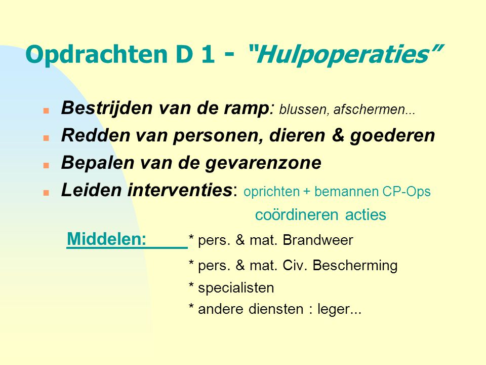 """Opdrachten D 1 - """"Hulpoperaties"""" n Bestrijden van de ramp: blussen, afschermen... n Redden van personen, dieren & goederen n Bepalen van de gevarenzon"""