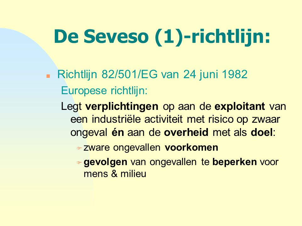 De Seveso (2)-richtlijn: n Richtlijn 1996/82/EG Vervangt de Seveso I richtlijn n Zelfde doelstellingen als de Seveso I-richtlijn n Ruimer toepassingsgebied: n begrippen lage drempel & hoge drempel principe: hoe groter de hoeveelheid aan opgeslagen gevaarlijke stoffen, hoe groter het risico op een zwaar ongeval