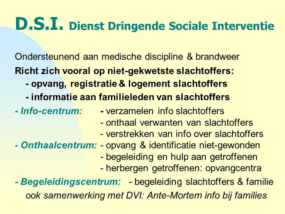D.S.I. Dienst Dringende Sociale Interventie Ondersteunend aan medische discipline & brandweer Richt zich vooral op niet-gekwetste slachtoffers: - opva