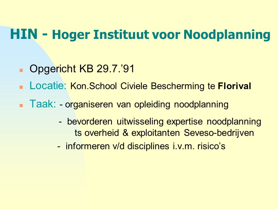 HIN - Hoger Instituut voor Noodplanning n Opgericht KB 29.7.'91 n Locatie: Kon.School Civiele Bescherming te Florival n Taak: - organiseren van opleid