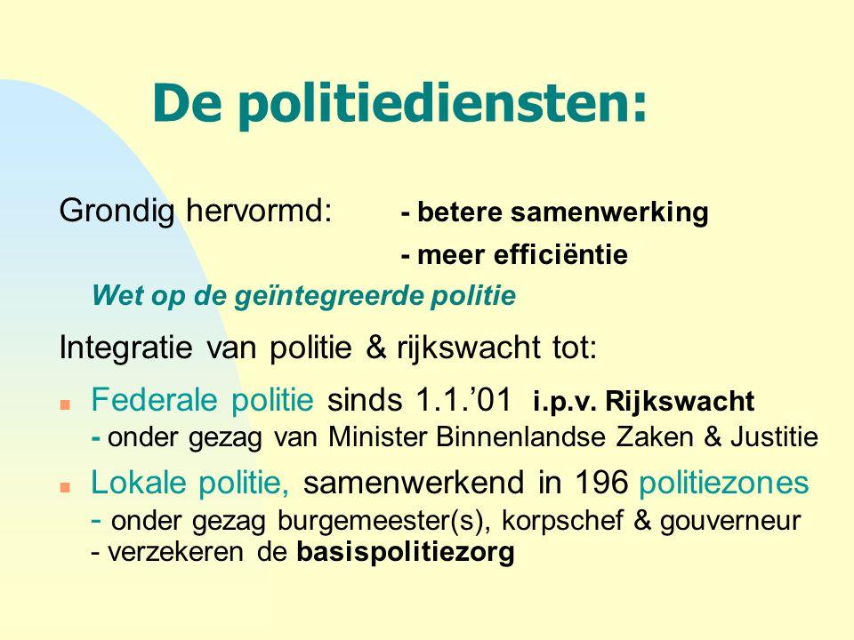 De politiediensten: Grondig hervormd: - betere samenwerking - meer efficiëntie Wet op de geïntegreerde politie Integratie van politie & rijkswacht tot