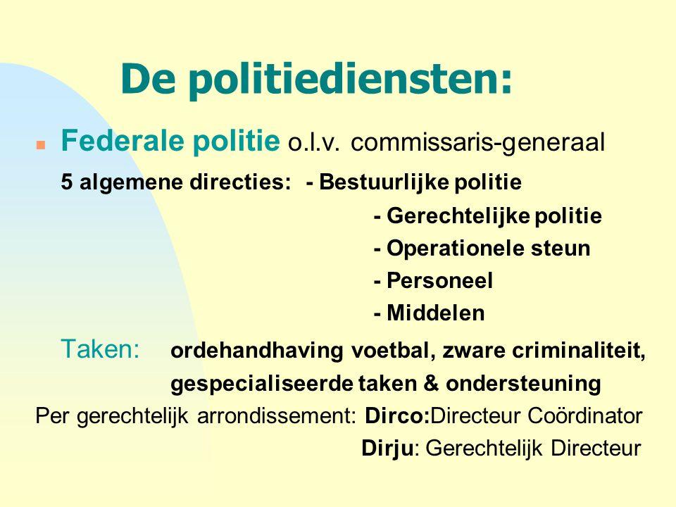 De politiediensten: n Federale politie o.l.v. commissaris-generaal 5 algemene directies:- Bestuurlijke politie - Gerechtelijke politie - Operationele