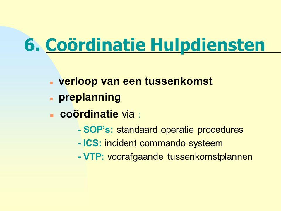 6. Coördinatie Hulpdiensten n verloop van een tussenkomst n preplanning n coördinatie via : - SOP's: standaard operatie procedures - ICS: incident com