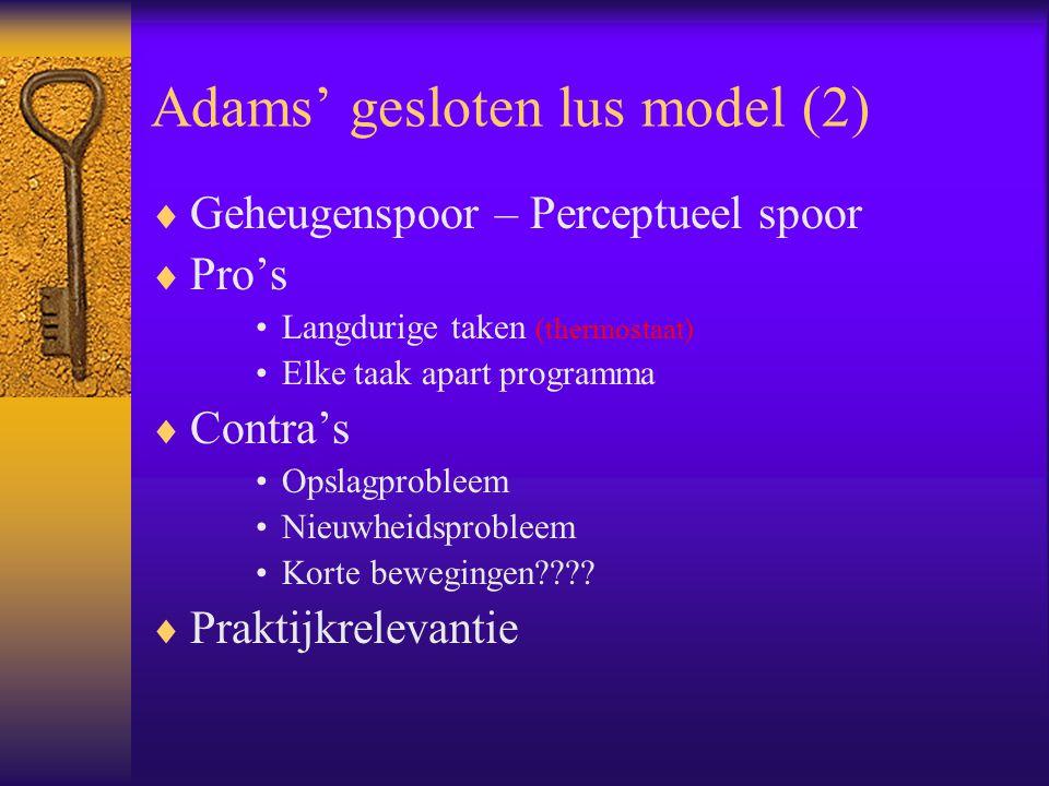 Adams' gesloten lus model (2)  Geheugenspoor – Perceptueel spoor  Pro's Langdurige taken (thermostaat) Elke taak apart programma  Contra's Opslagpr