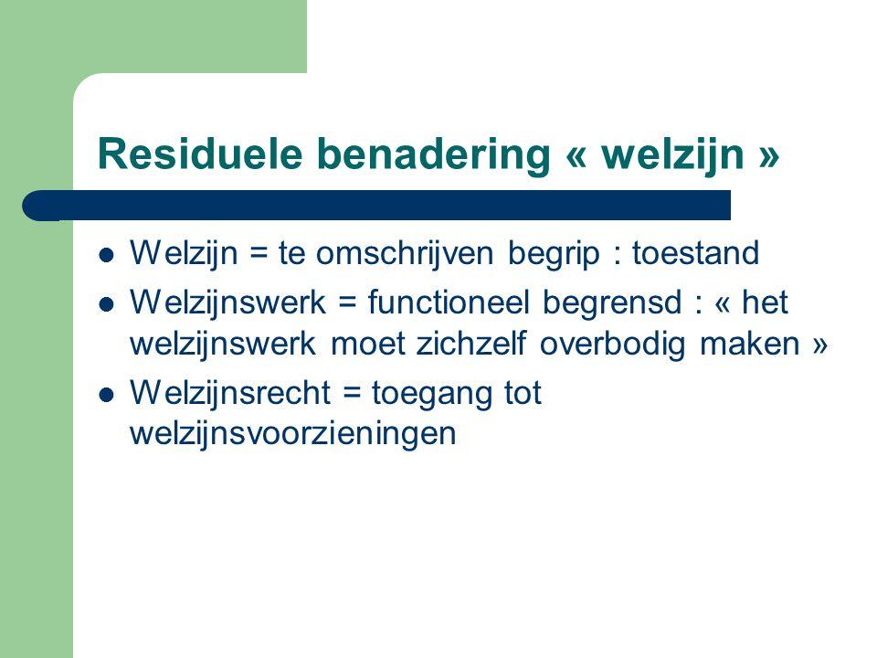 Residuele benadering « welzijn » Welzijn = te omschrijven begrip : toestand Welzijnswerk = functioneel begrensd : « het welzijnswerk moet zichzelf ove