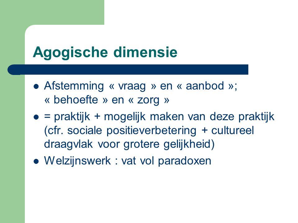 Agogische dimensie Afstemming « vraag » en « aanbod »; « behoefte » en « zorg » = praktijk + mogelijk maken van deze praktijk (cfr. sociale positiever