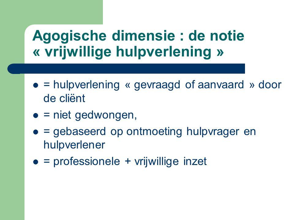 Agogische dimensie : de notie « vrijwillige hulpverlening » = hulpverlening « gevraagd of aanvaard » door de cliënt = niet gedwongen, = gebaseerd op o