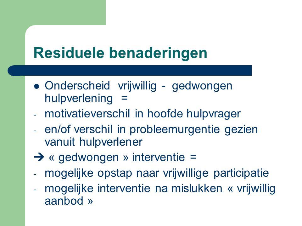 Residuele benaderingen Onderscheid vrijwillig - gedwongen hulpverlening = - motivatieverschil in hoofde hulpvrager - en/of verschil in probleemurgenti