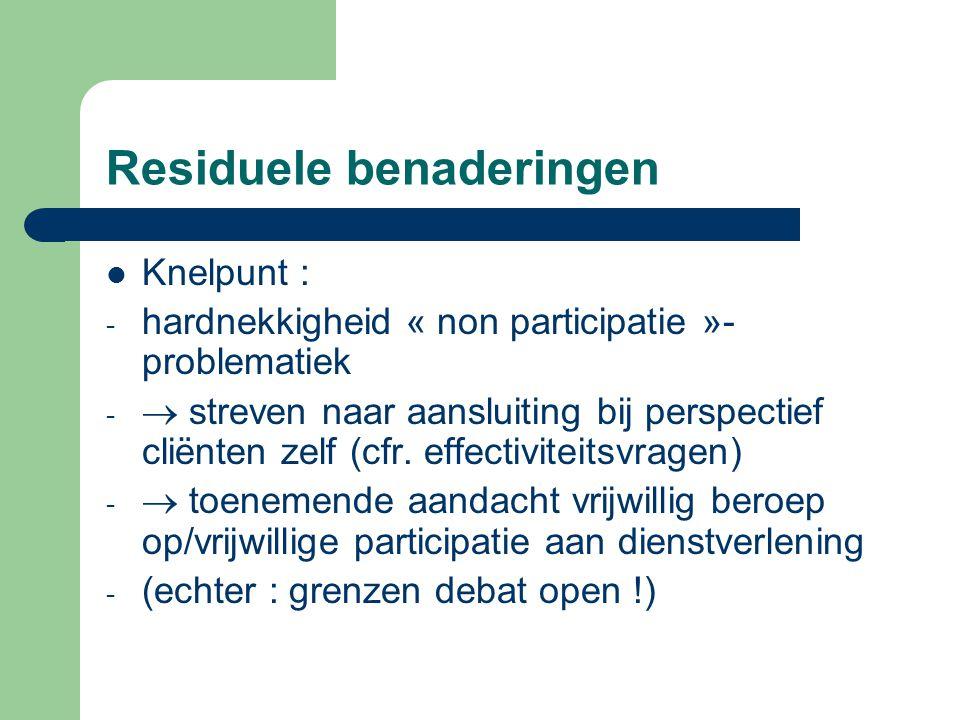 Residuele benaderingen Knelpunt : - hardnekkigheid « non participatie »- problematiek -  streven naar aansluiting bij perspectief cliënten zelf (cfr.