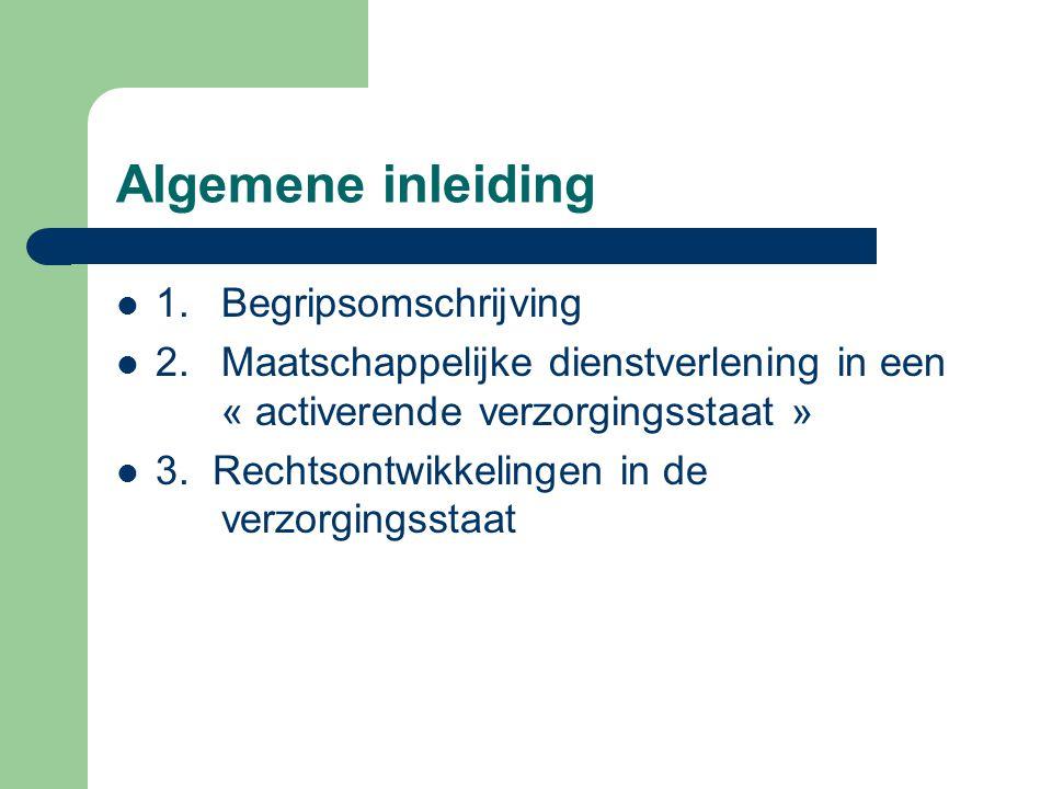 Algemene inleiding 1.Begripsomschrijving 2. Maatschappelijke dienstverlening in een « activerende verzorgingsstaat » 3. Rechtsontwikkelingen in de ver