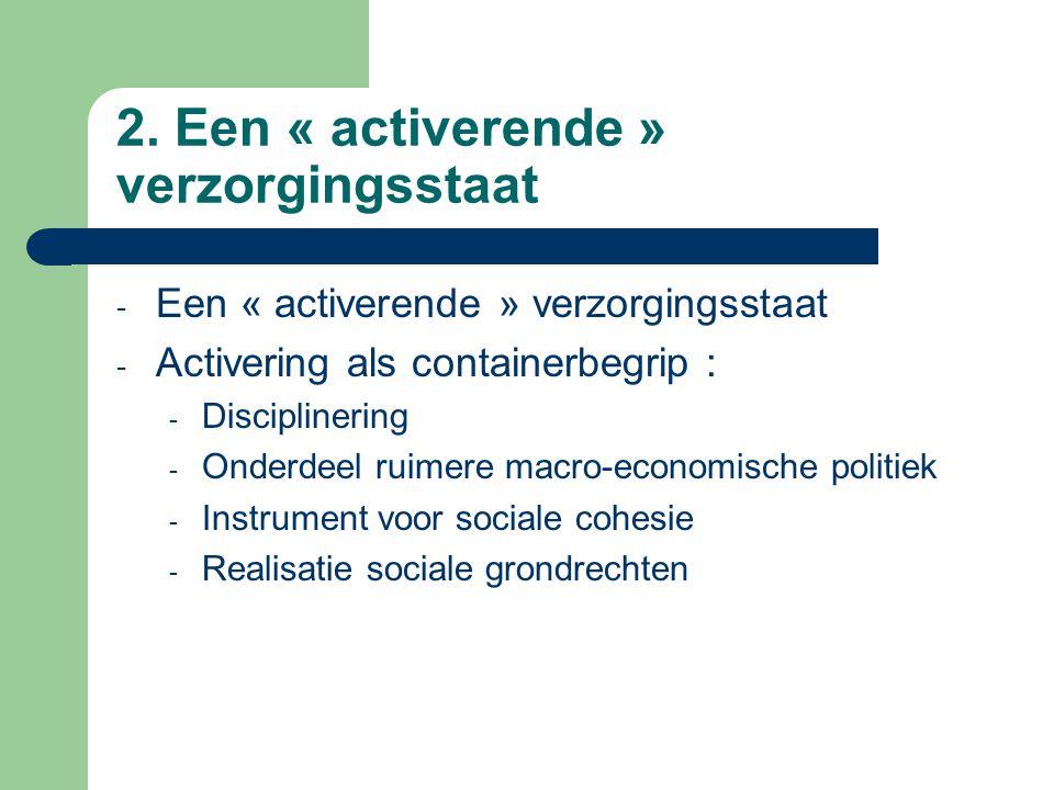 2. Een « activerende » verzorgingsstaat - Een « activerende » verzorgingsstaat - Activering als containerbegrip : - Disciplinering - Onderdeel ruimere