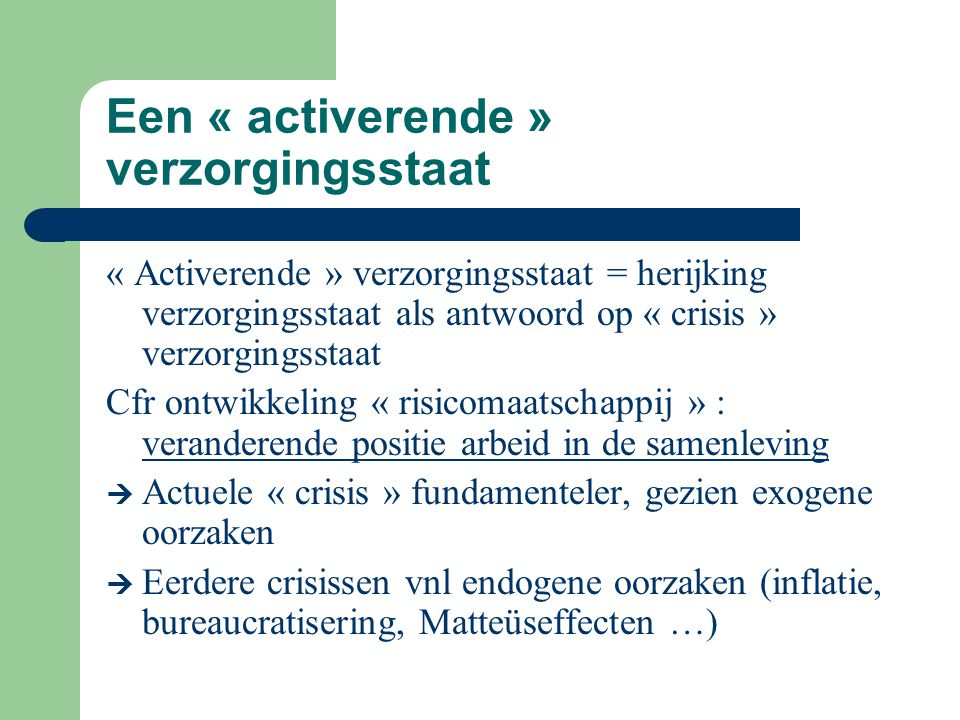 Een « activerende » verzorgingsstaat « Activerende » verzorgingsstaat = herijking verzorgingsstaat als antwoord op « crisis » verzorgingsstaat Cfr ont