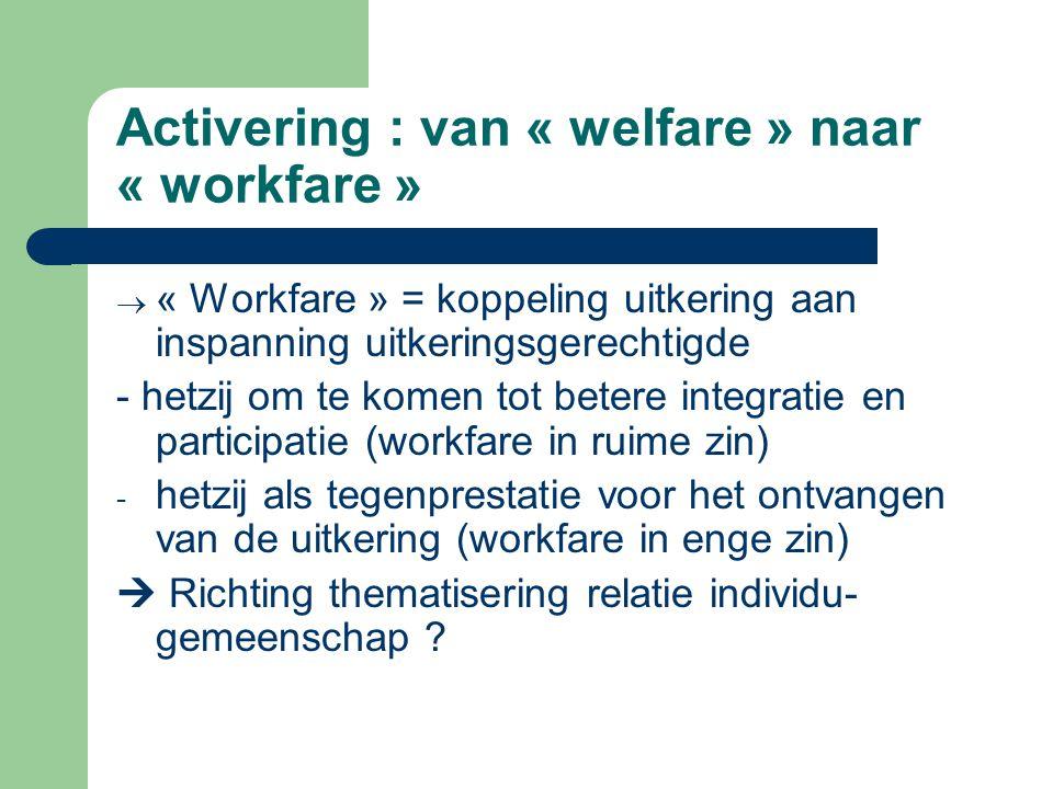 Activering : van « welfare » naar « workfare »  « Workfare » = koppeling uitkering aan inspanning uitkeringsgerechtigde - hetzij om te komen tot bete
