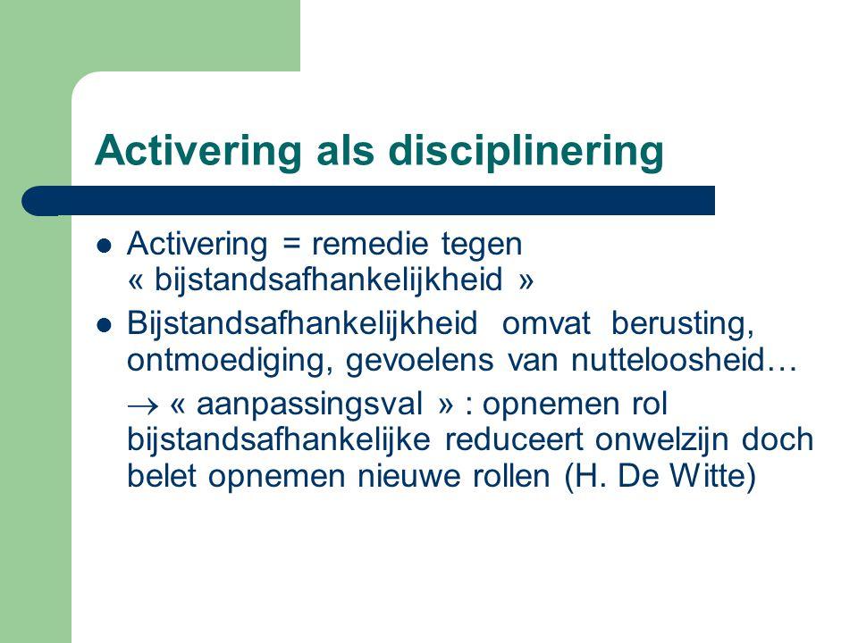 Activering als disciplinering Activering = remedie tegen « bijstandsafhankelijkheid » Bijstandsafhankelijkheid omvat berusting, ontmoediging, gevoelen