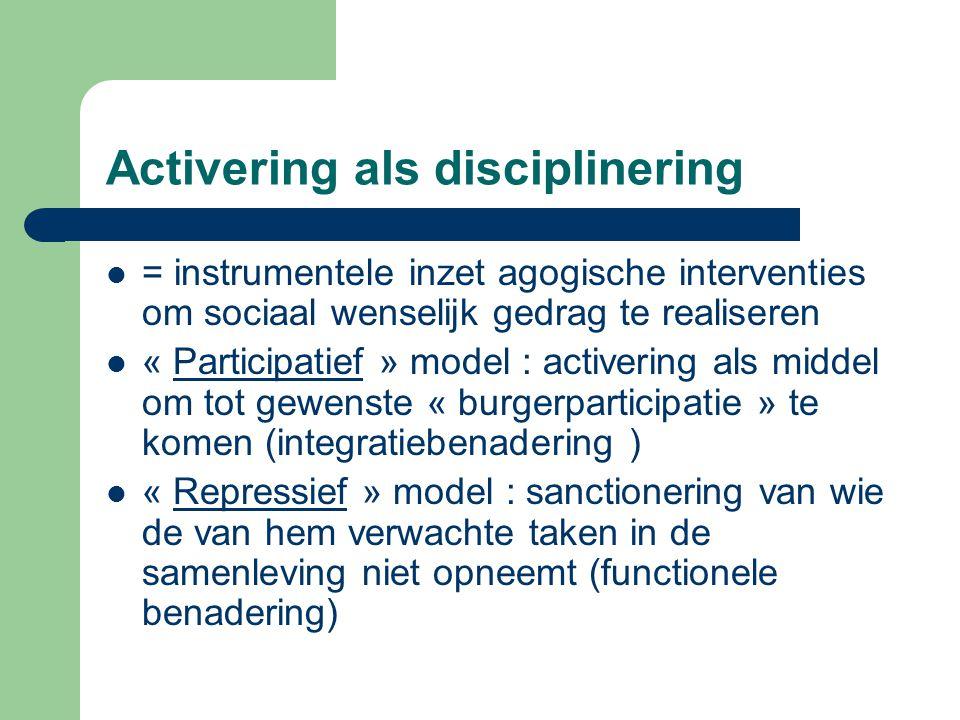 Activering als disciplinering = instrumentele inzet agogische interventies om sociaal wenselijk gedrag te realiseren « Participatief » model : activer