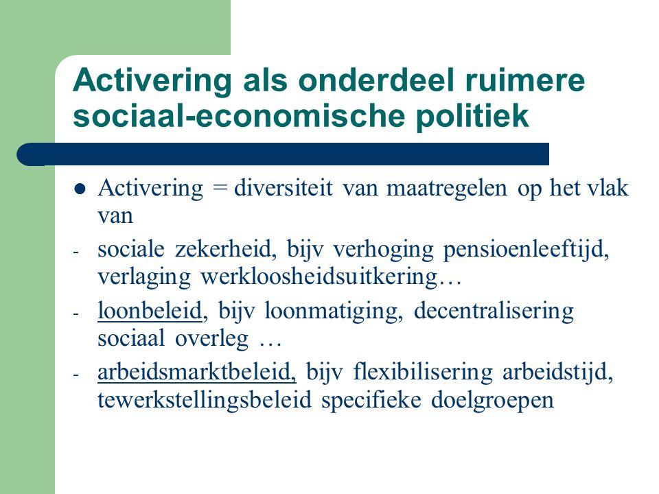 Activering als onderdeel ruimere sociaal-economische politiek Activering = diversiteit van maatregelen op het vlak van - sociale zekerheid, bijv verho