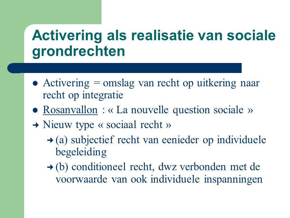 Activering als realisatie van sociale grondrechten Activering = omslag van recht op uitkering naar recht op integratie Rosanvallon : « La nouvelle que