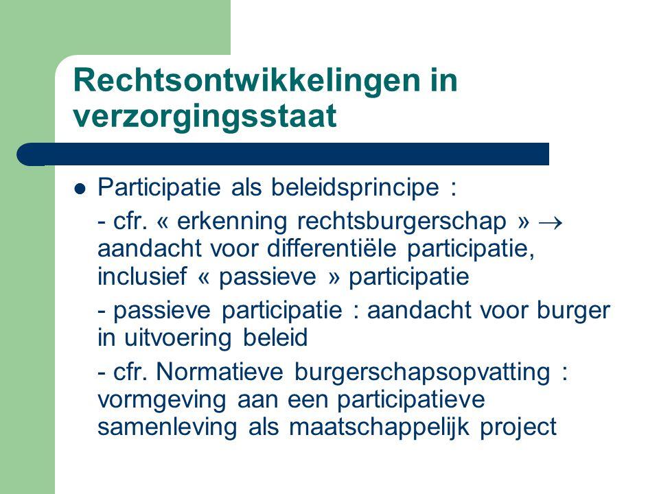 Rechtsontwikkelingen in verzorgingsstaat Participatie als beleidsprincipe : - cfr. « erkenning rechtsburgerschap »  aandacht voor differentiële parti