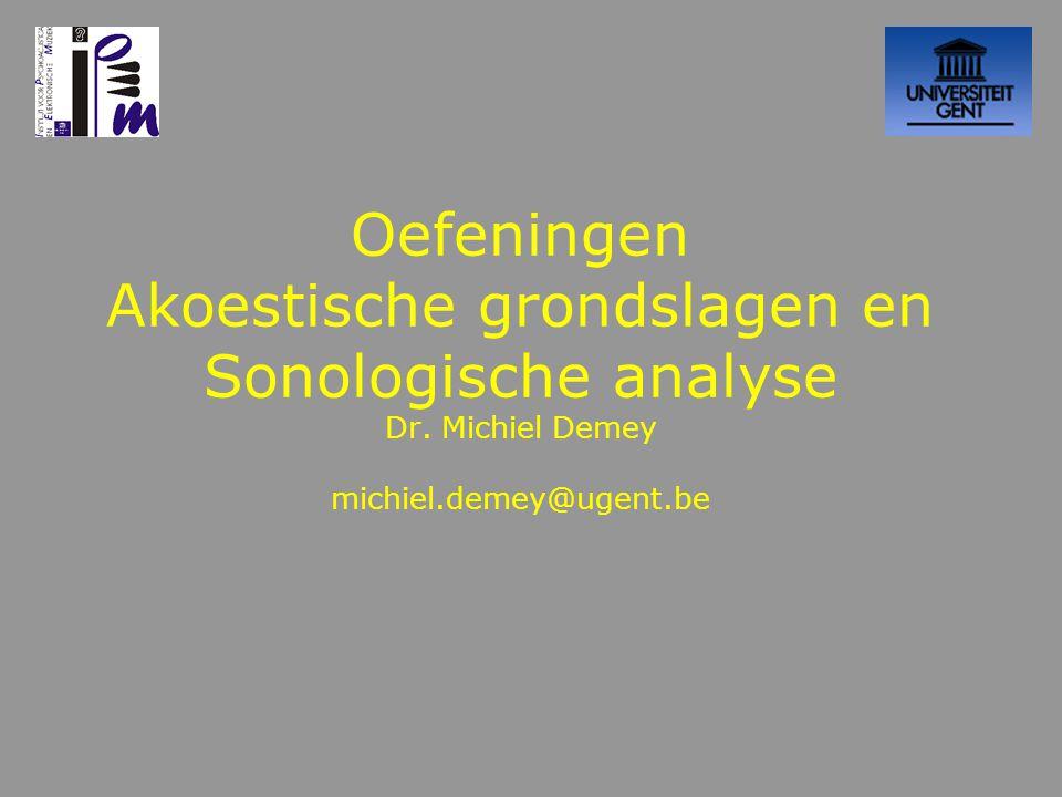 Oefeningen Akoestische grondslagen en Sonologische analyse Dr. Michiel Demey michiel.demey@ugent.be